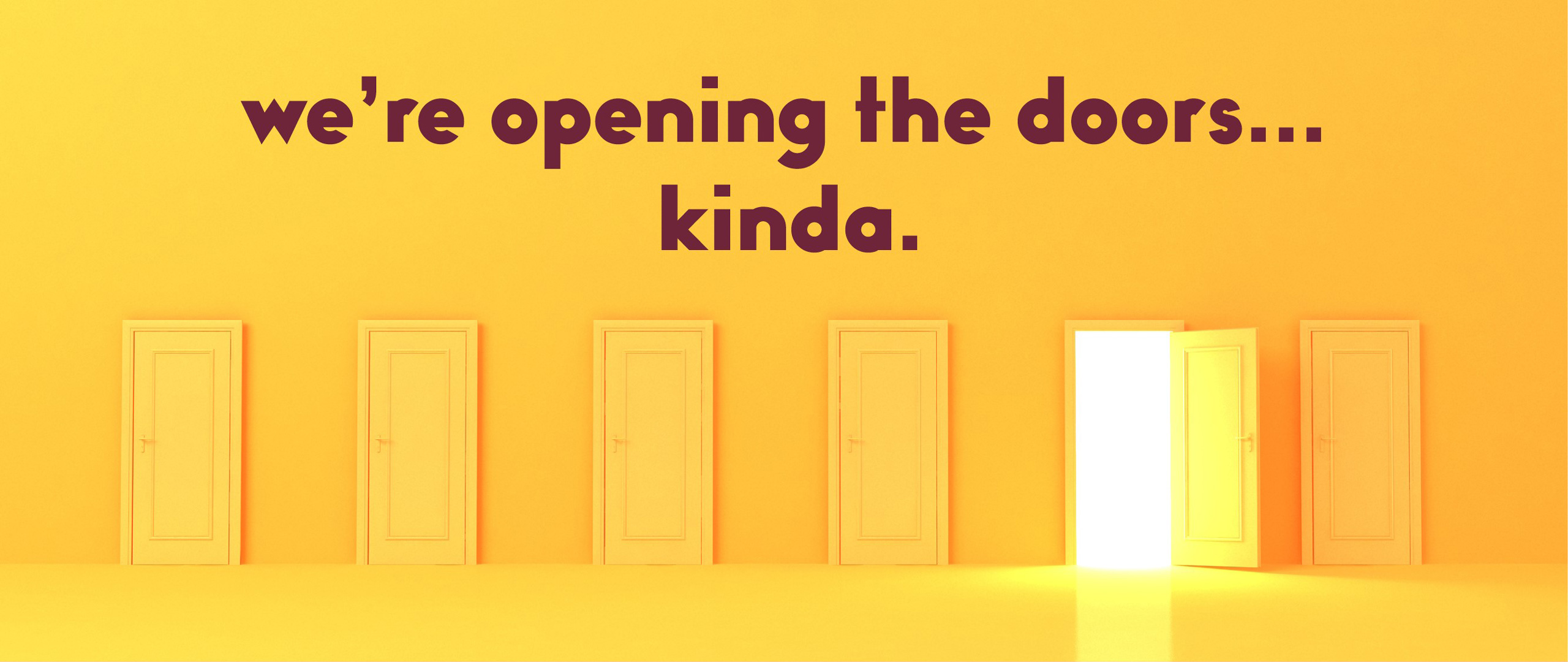 we're opening the doors... kinda.